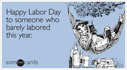 Happy Labor Day you laborer you.